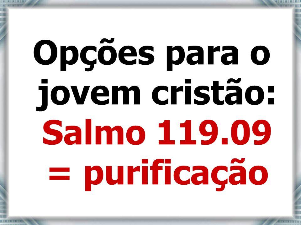 Opções para o jovem cristão: Salmo 119.09 = purificação
