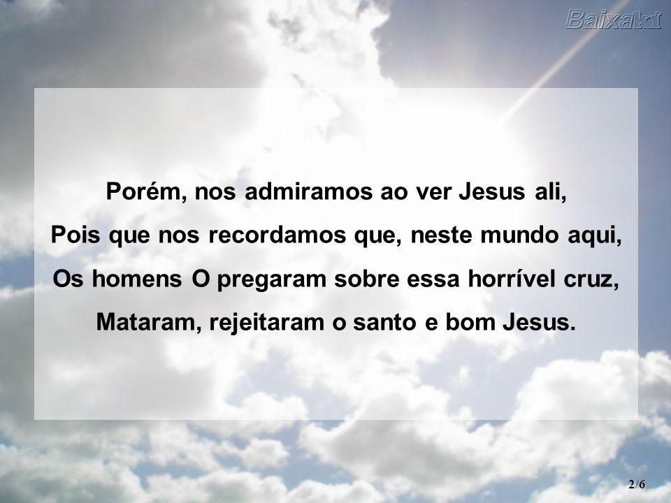 Porém, nos admiramos ao ver Jesus ali,