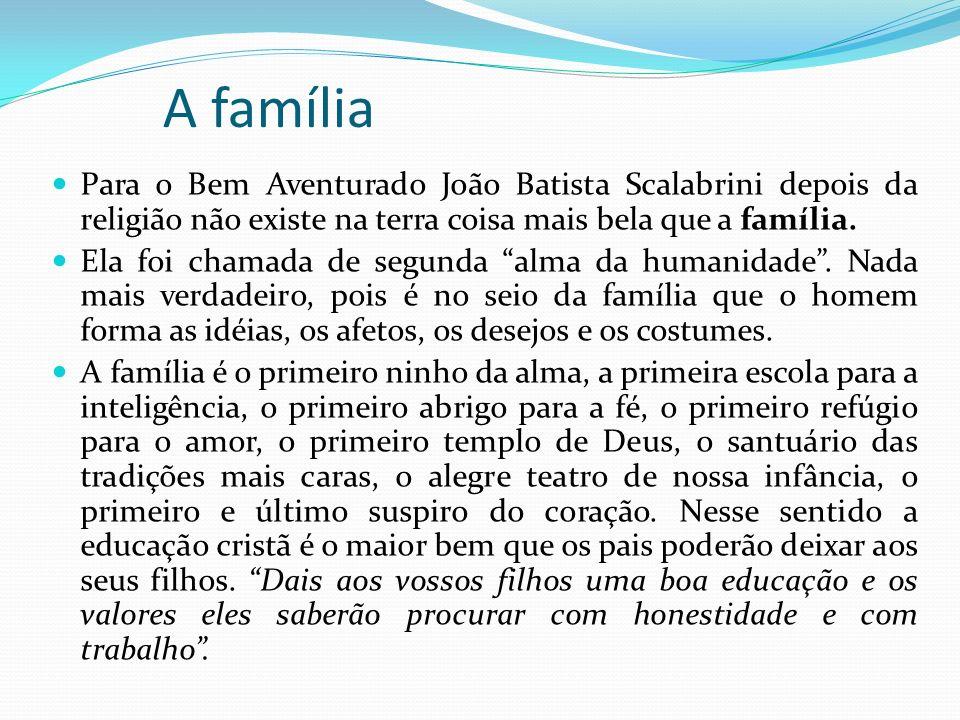 A família Para o Bem Aventurado João Batista Scalabrini depois da religião não existe na terra coisa mais bela que a família.