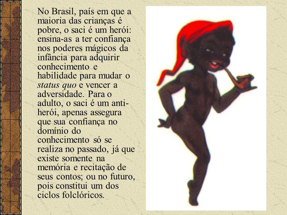 No Brasil, país em que a maioria das crianças é pobre, o saci é um herói: ensina-as a ter confiança nos poderes mágicos da infância para adquirir conhecimento e habilidade para mudar o status quo e vencer a adversidade.