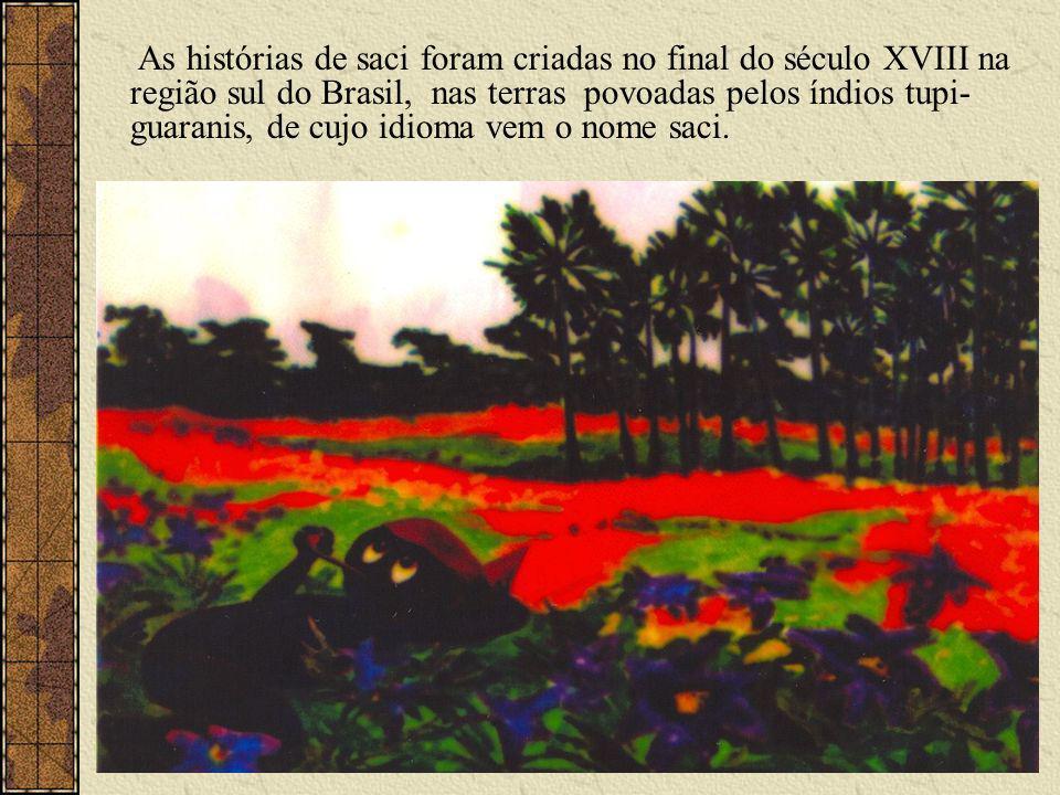 As histórias de saci foram criadas no final do século XVIII na região sul do Brasil, nas terras povoadas pelos índios tupi-guaranis, de cujo idioma vem o nome saci.