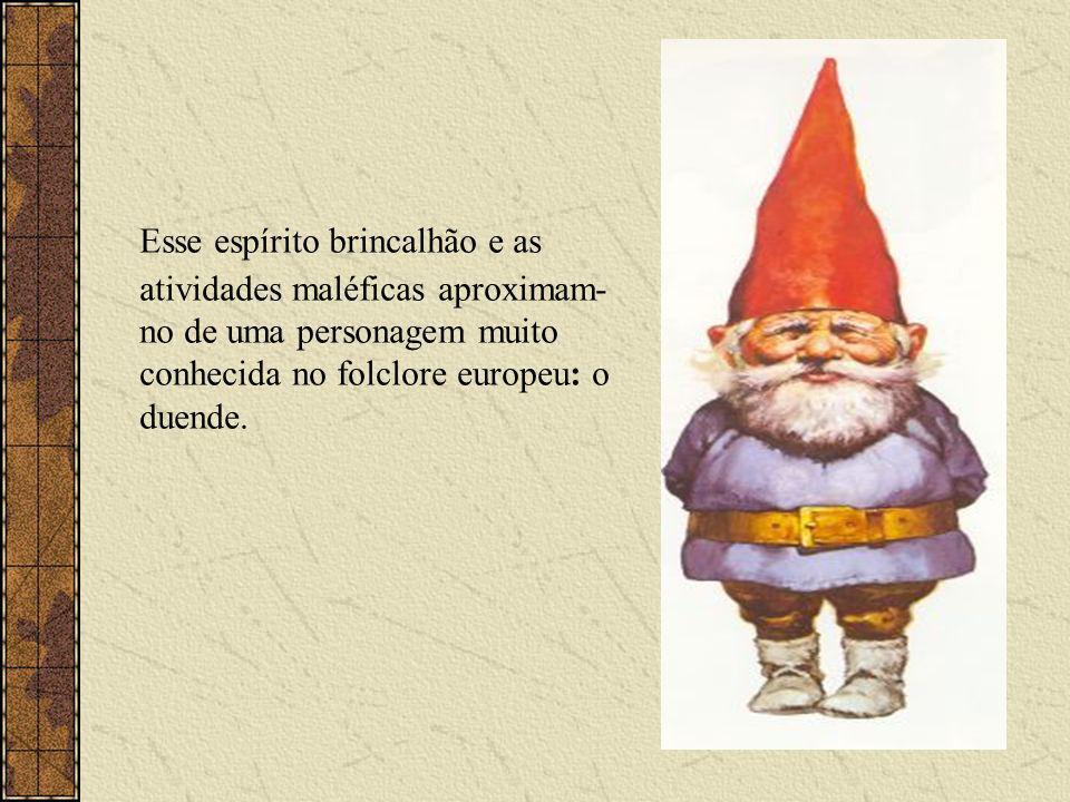 Esse espírito brincalhão e as atividades maléficas aproximam-no de uma personagem muito conhecida no folclore europeu: o duende.
