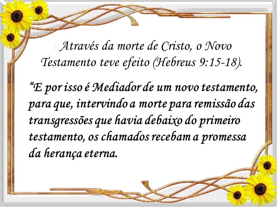 Através da morte de Cristo, o Novo Testamento teve efeito (Hebreus 9:15-18).