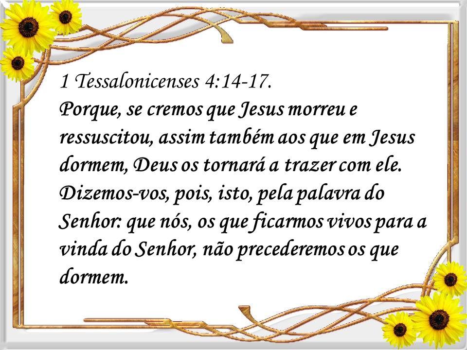 1 Tessalonicenses 4:14-17. Porque, se cremos que Jesus morreu e ressuscitou, assim também aos que em Jesus dormem, Deus os tornará a trazer com ele.