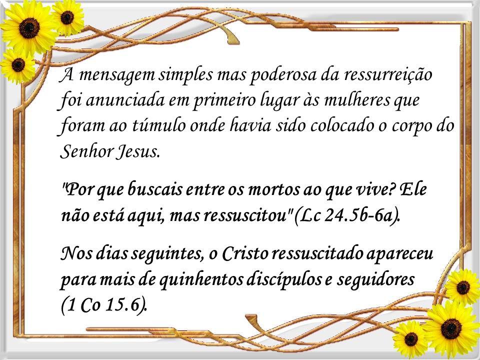 A mensagem simples mas poderosa da ressurreição foi anunciada em primeiro lugar às mulheres que foram ao túmulo onde havia sido colocado o corpo do Senhor Jesus.