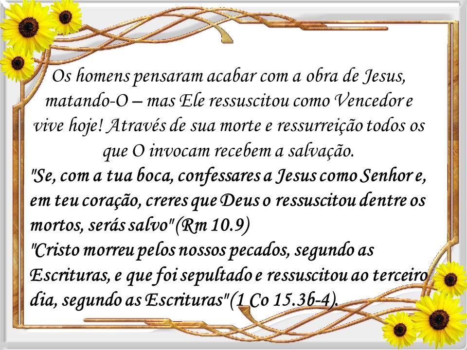 Os homens pensaram acabar com a obra de Jesus, matando-O – mas Ele ressuscitou como Vencedor e vive hoje! Através de sua morte e ressurreição todos os que O invocam recebem a salvação.