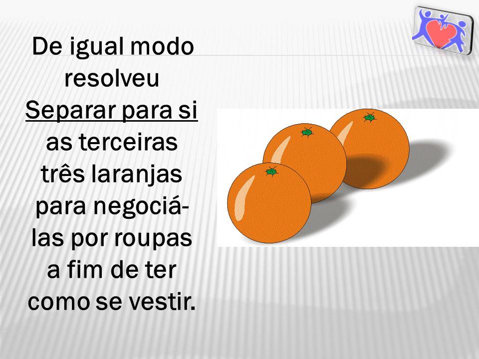 De igual modo resolveu Separar para si as terceiras três laranjas para negociá-las por roupas a fim de ter como se vestir.