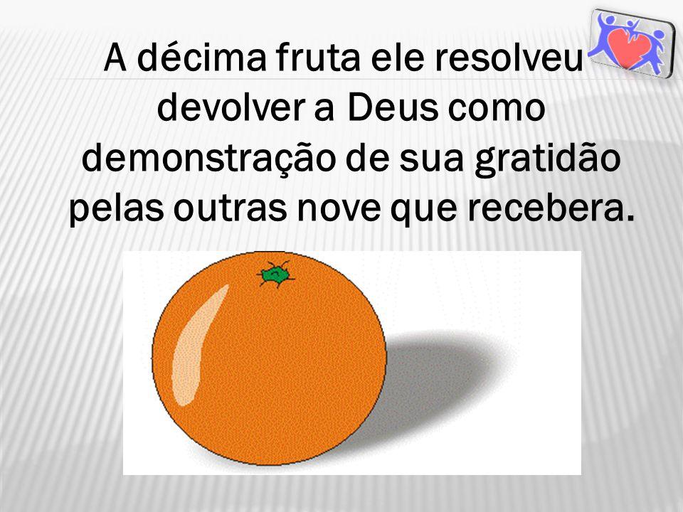 A décima fruta ele resolveu devolver a Deus como demonstração de sua gratidão pelas outras nove que recebera.