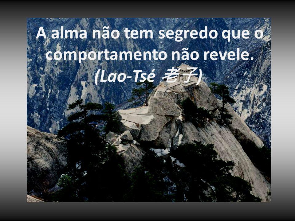 A alma não tem segredo que o comportamento não revele. (Lao-Tsé 老子) 