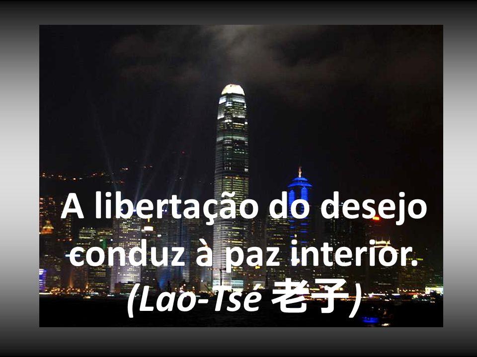A libertação do desejo conduz à paz interior. (Lao-Tsé 老子)