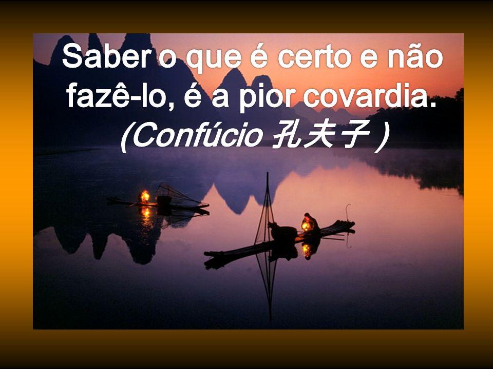 Saber o que é certo e não fazê-lo, é a pior covardia. (Confúcio 孔夫子 )