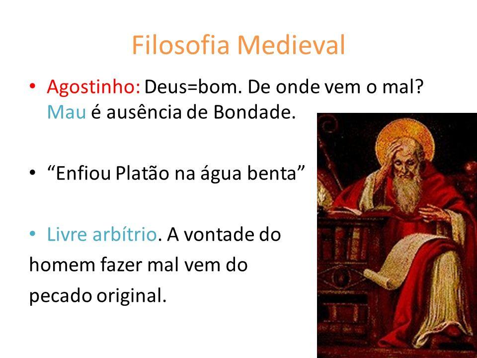 Filosofia Medieval Agostinho: Deus=bom. De onde vem o mal Mau é ausência de Bondade. Enfiou Platão na água benta