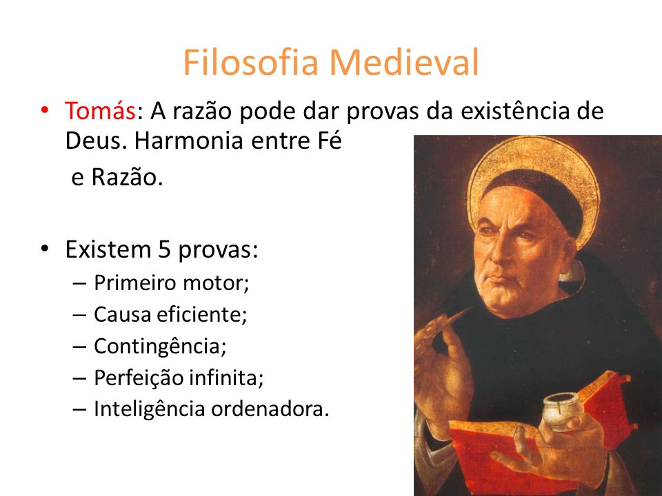 Filosofia Medieval Tomás: A razão pode dar provas da existência de Deus. Harmonia entre Fé. e Razão.