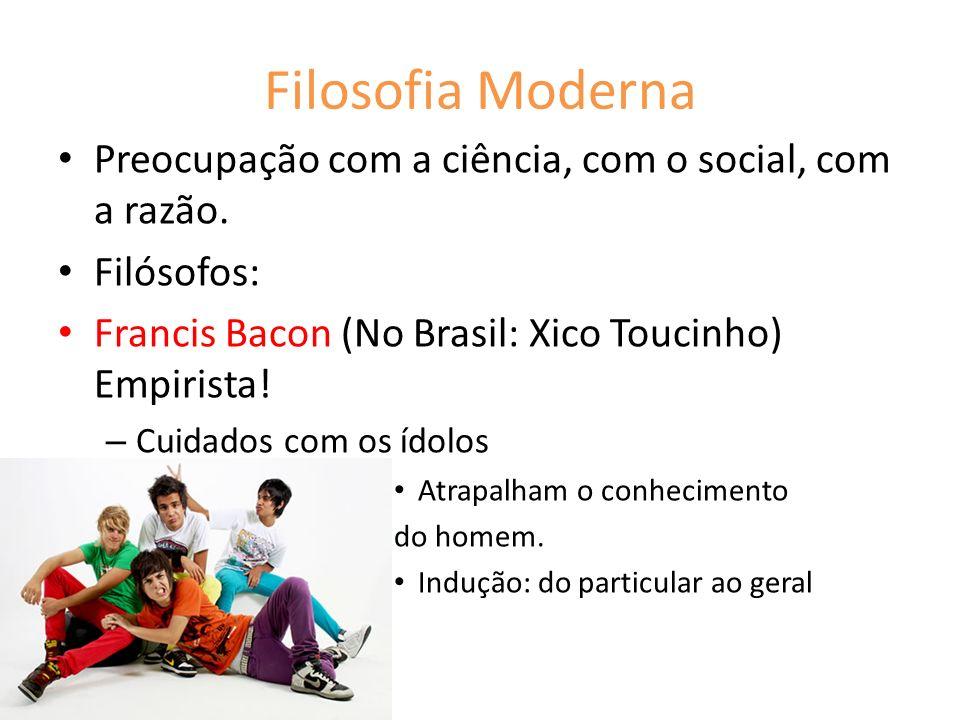 Filosofia Moderna Preocupação com a ciência, com o social, com a razão. Filósofos: Francis Bacon (No Brasil: Xico Toucinho) Empirista!