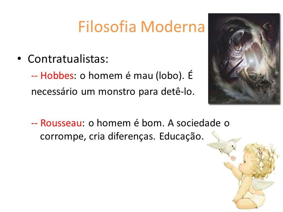 Filosofia Moderna Contratualistas: -- Hobbes: o homem é mau (lobo). É