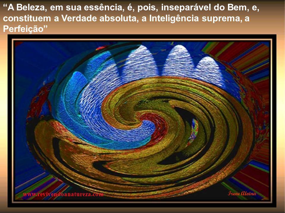 A Beleza, em sua essência, é, pois, inseparável do Bem, e, constituem a Verdade absoluta, a Inteligência suprema, a Perfeição