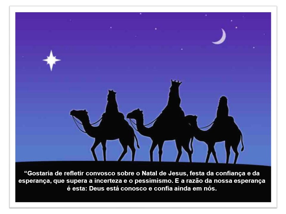 Gostaria de refletir convosco sobre o Natal de Jesus, festa da confiança e da esperança, que supera a incerteza e o pessimismo.