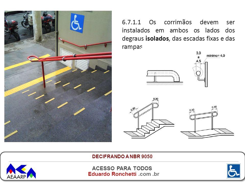 6.7.1.1 Os corrimãos devem ser instalados em ambos os lados dos degraus isolados, das escadas fixas e das rampas.