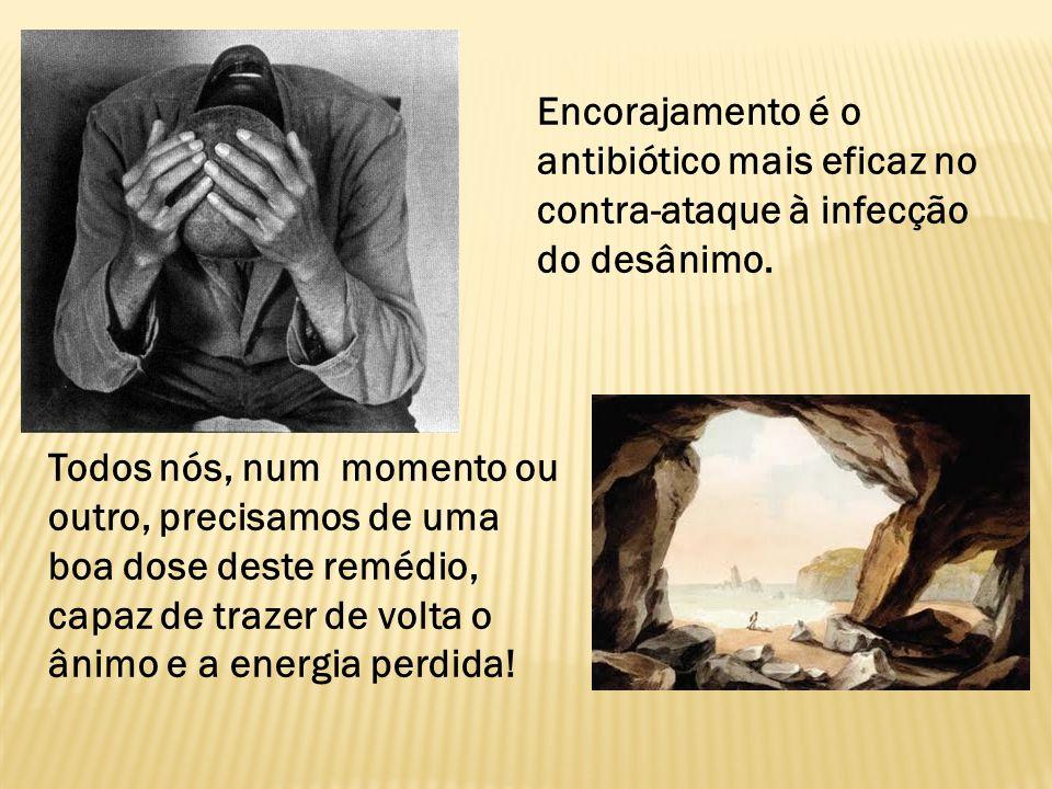 Encorajamento é o antibiótico mais eficaz no contra-ataque à infecção do desânimo.
