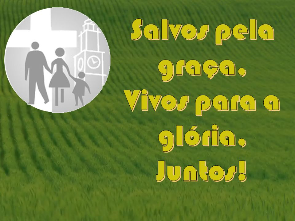 Salvos pela graça, Vivos para a glória, Juntos!