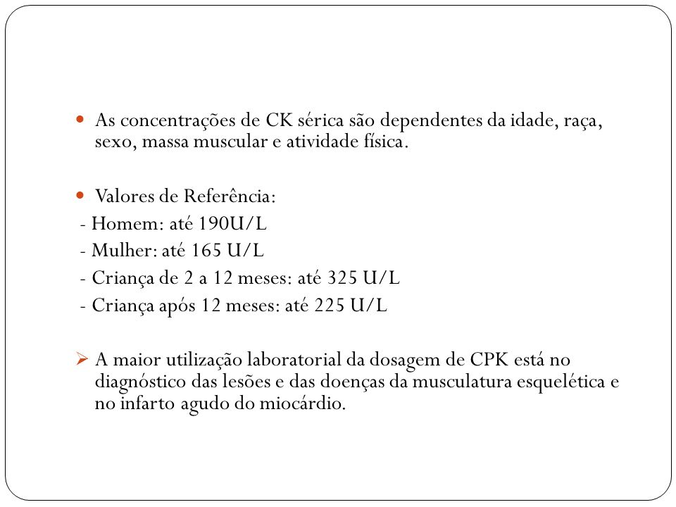 As concentrações de CK sérica são dependentes da idade, raça, sexo, massa muscular e atividade física.