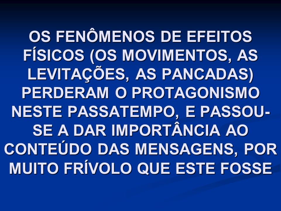 OS FENÔMENOS DE EFEITOS FÍSICOS (OS MOVIMENTOS, AS LEVITAÇÕES, AS PANCADAS) PERDERAM O PROTAGONISMO NESTE PASSATEMPO, E PASSOU-SE A DAR IMPORTÂNCIA AO CONTEÚDO DAS MENSAGENS, POR MUITO FRÍVOLO QUE ESTE FOSSE