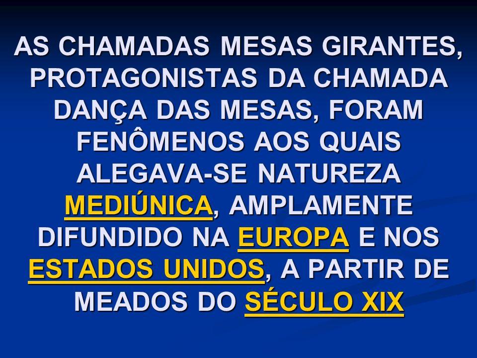 AS CHAMADAS MESAS GIRANTES, PROTAGONISTAS DA CHAMADA DANÇA DAS MESAS, FORAM FENÔMENOS AOS QUAIS ALEGAVA-SE NATUREZA MEDIÚNICA, AMPLAMENTE DIFUNDIDO NA EUROPA E NOS ESTADOS UNIDOS, A PARTIR DE MEADOS DO SÉCULO XIX