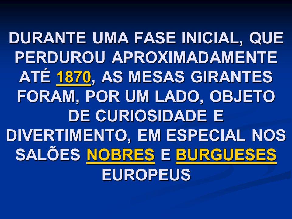 DURANTE UMA FASE INICIAL, QUE PERDUROU APROXIMADAMENTE ATÉ 1870, AS MESAS GIRANTES FORAM, POR UM LADO, OBJETO DE CURIOSIDADE E DIVERTIMENTO, EM ESPECIAL NOS SALÕES NOBRES E BURGUESES EUROPEUS