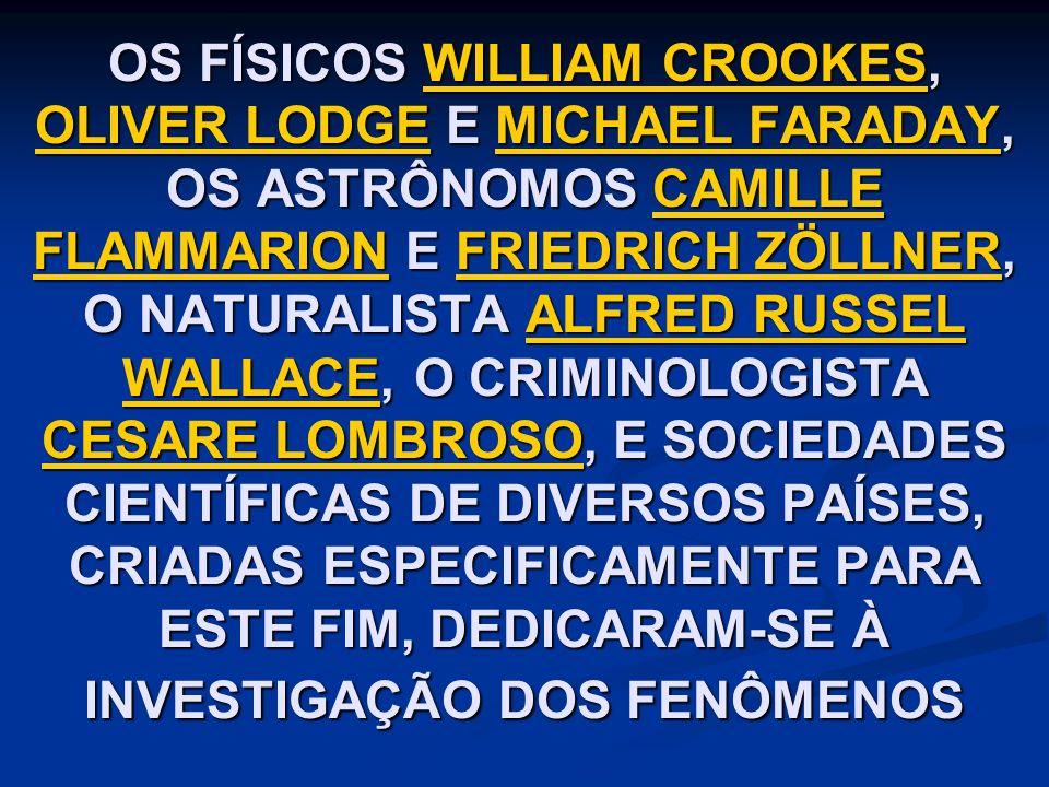 OS FÍSICOS WILLIAM CROOKES, OLIVER LODGE E MICHAEL FARADAY, OS ASTRÔNOMOS CAMILLE FLAMMARION E FRIEDRICH ZÖLLNER, O NATURALISTA ALFRED RUSSEL WALLACE, O CRIMINOLOGISTA CESARE LOMBROSO, E SOCIEDADES CIENTÍFICAS DE DIVERSOS PAÍSES, CRIADAS ESPECIFICAMENTE PARA ESTE FIM, DEDICARAM-SE À INVESTIGAÇÃO DOS FENÔMENOS