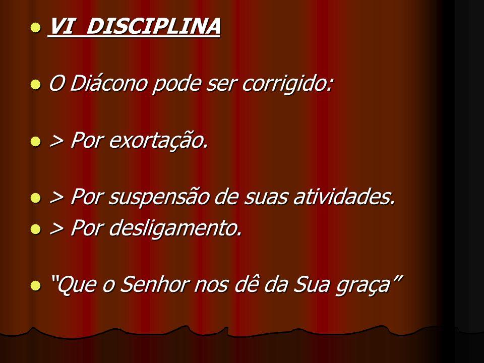 VI DISCIPLINA O Diácono pode ser corrigido: > Por exortação. > Por suspensão de suas atividades.