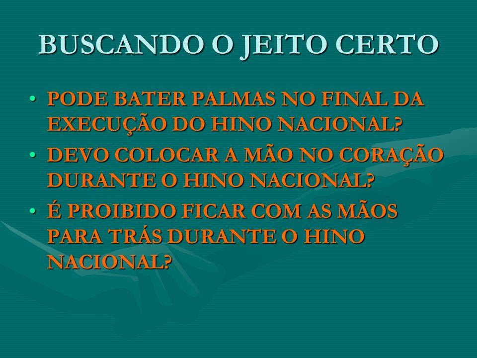 BUSCANDO O JEITO CERTO PODE BATER PALMAS NO FINAL DA EXECUÇÃO DO HINO NACIONAL DEVO COLOCAR A MÃO NO CORAÇÃO DURANTE O HINO NACIONAL