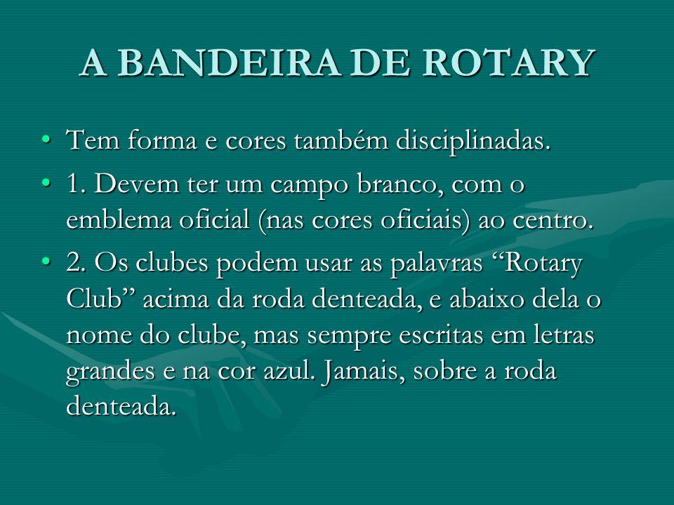 A BANDEIRA DE ROTARY Tem forma e cores também disciplinadas.