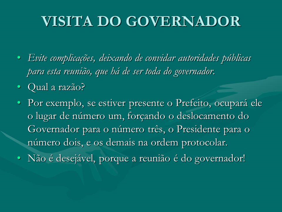 VISITA DO GOVERNADOR Evite complicações, deixando de convidar autoridades públicas para esta reunião, que há de ser toda do governador.