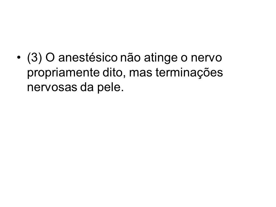 (3) O anestésico não atinge o nervo propriamente dito, mas terminações nervosas da pele.
