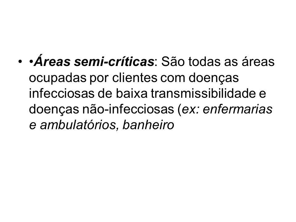 •Áreas semi-críticas: São todas as áreas ocupadas por clientes com doenças infecciosas de baixa transmissibilidade e doenças não-infecciosas (ex: enfermarias e ambulatórios, banheiro