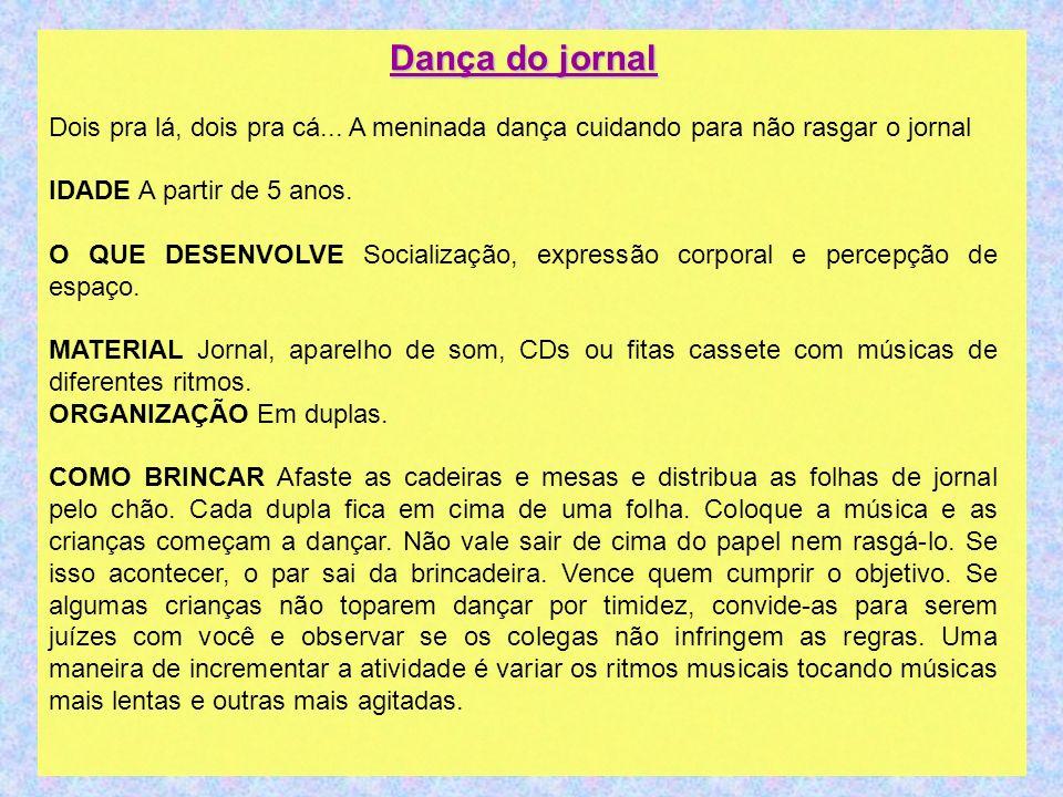 Dança do jornal Dois pra lá, dois pra cá... A meninada dança cuidando para não rasgar o jornal. IDADE A partir de 5 anos.