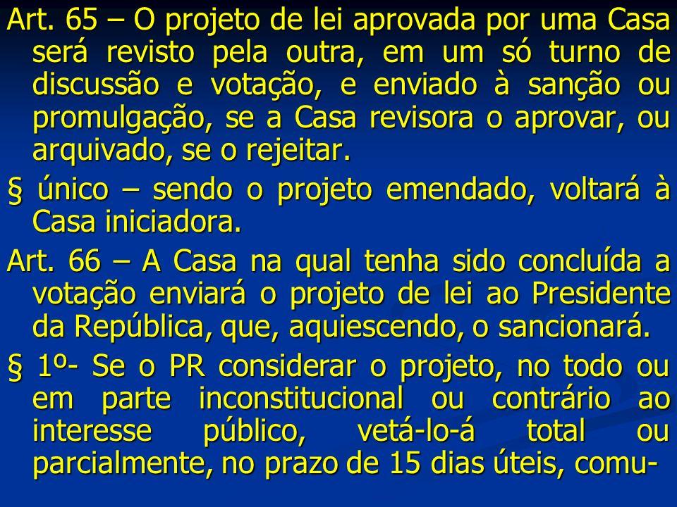 Art. 65 – O projeto de lei aprovada por uma Casa será revisto pela outra, em um só turno de discussão e votação, e enviado à sanção ou promulgação, se a Casa revisora o aprovar, ou arquivado, se o rejeitar.