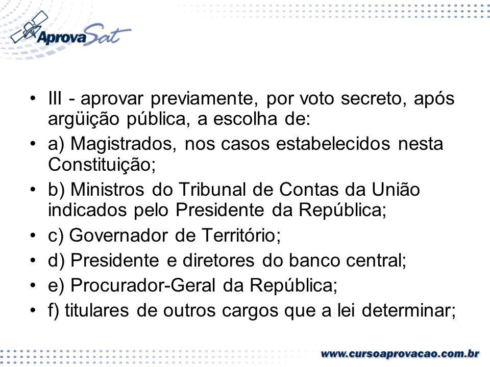 III - aprovar previamente, por voto secreto, após argüição pública, a escolha de: