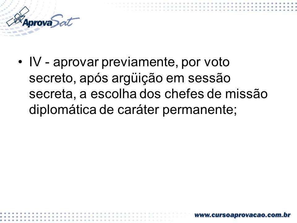 IV - aprovar previamente, por voto secreto, após argüição em sessão secreta, a escolha dos chefes de missão diplomática de caráter permanente;