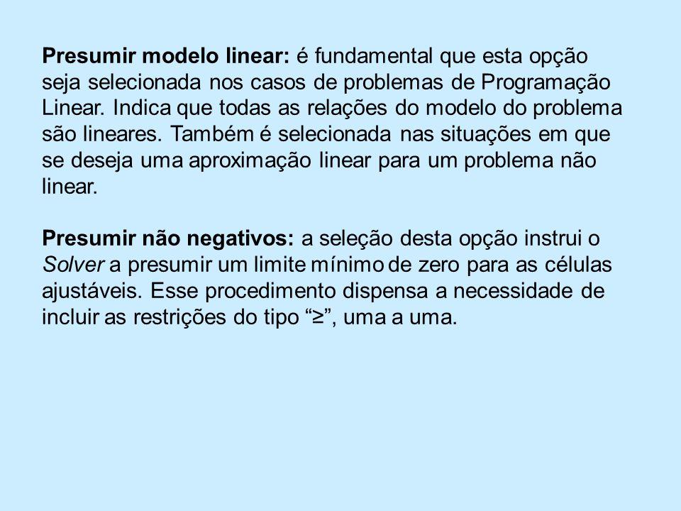 Presumir modelo linear: é fundamental que esta opção seja selecionada nos casos de problemas de Programação Linear. Indica que todas as relações do modelo do problema são lineares. Também é selecionada nas situações em que se deseja uma aproximação linear para um problema não linear.