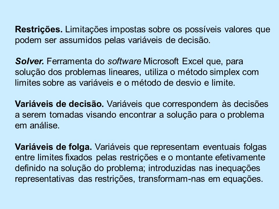 Restrições. Limitações impostas sobre os possíveis valores que podem ser assumidos pelas variáveis de decisão.