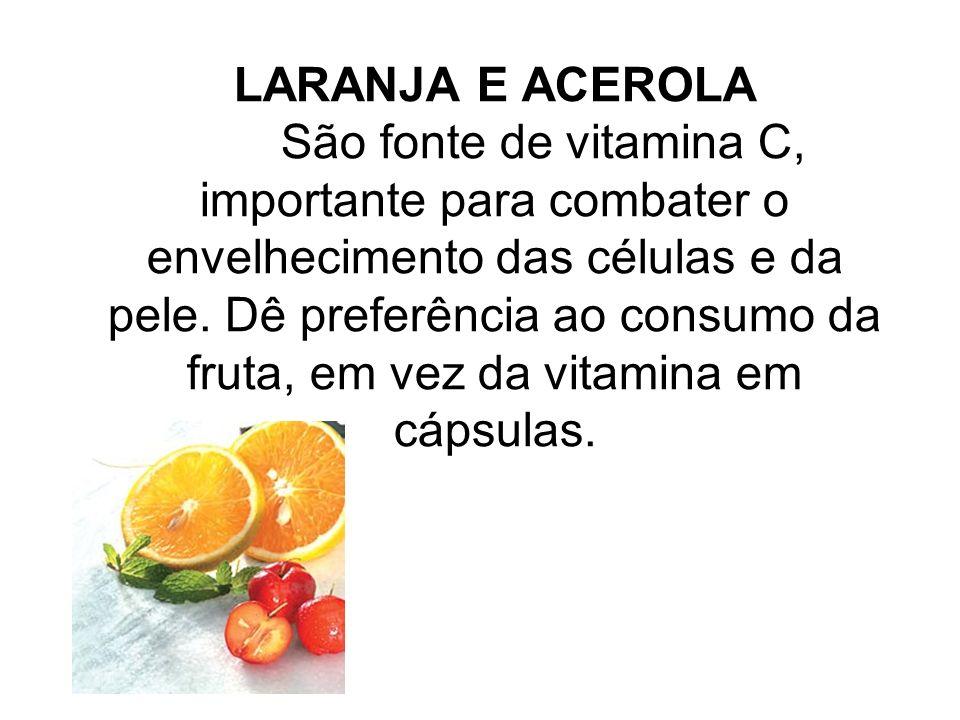 LARANJA E ACEROLA São fonte de vitamina C, importante para combater o envelhecimento das células e da pele.