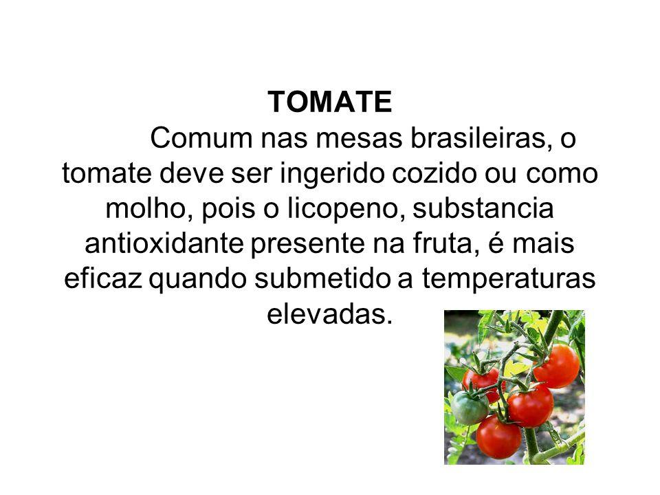TOMATE Comum nas mesas brasileiras, o tomate deve ser ingerido cozido ou como molho, pois o licopeno, substancia antioxidante presente na fruta, é mais eficaz quando submetido a temperaturas elevadas.