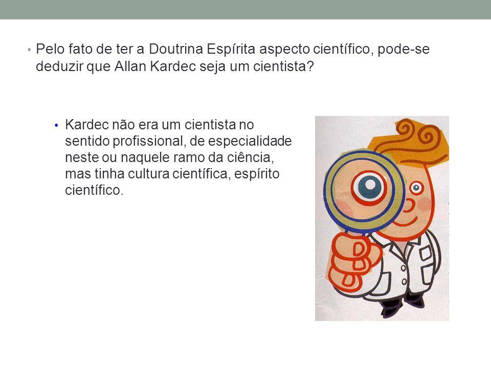 Pelo fato de ter a Doutrina Espírita aspecto científico, pode-se deduzir que Allan Kardec seja um cientista