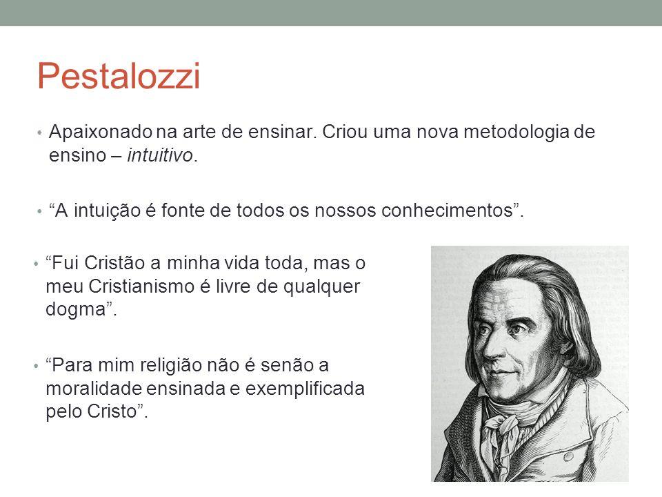 Pestalozzi Apaixonado na arte de ensinar. Criou uma nova metodologia de ensino – intuitivo. A intuição é fonte de todos os nossos conhecimentos .