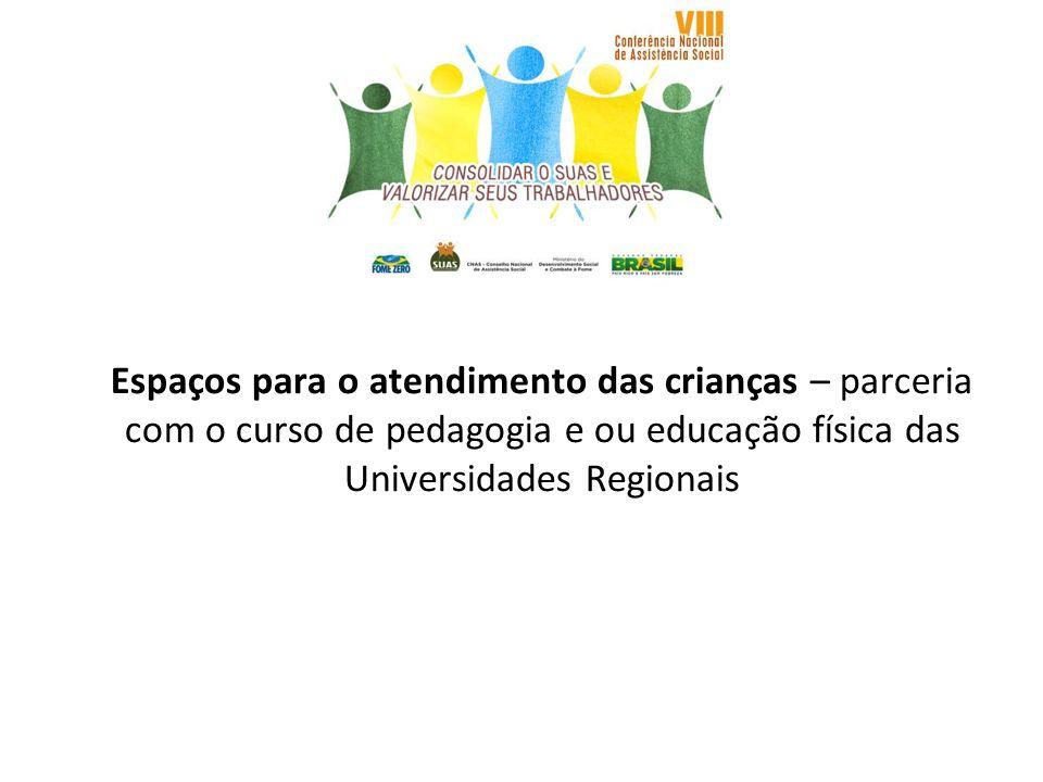 Espaços para o atendimento das crianças – parceria com o curso de pedagogia e ou educação física das Universidades Regionais