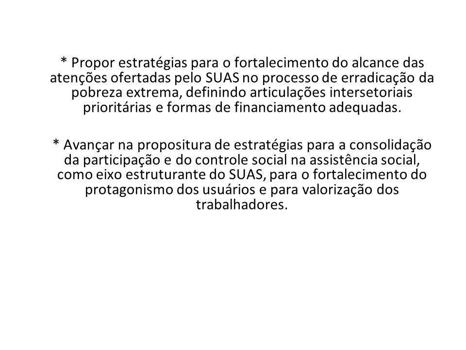 * Propor estratégias para o fortalecimento do alcance das atenções ofertadas pelo SUAS no processo de erradicação da pobreza extrema, definindo articulações intersetoriais prioritárias e formas de financiamento adequadas.