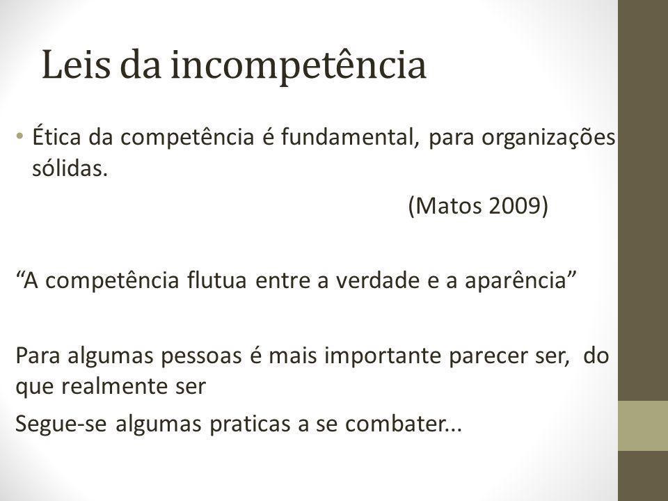 Leis da incompetência Ética da competência é fundamental, para organizações sólidas. (Matos 2009)