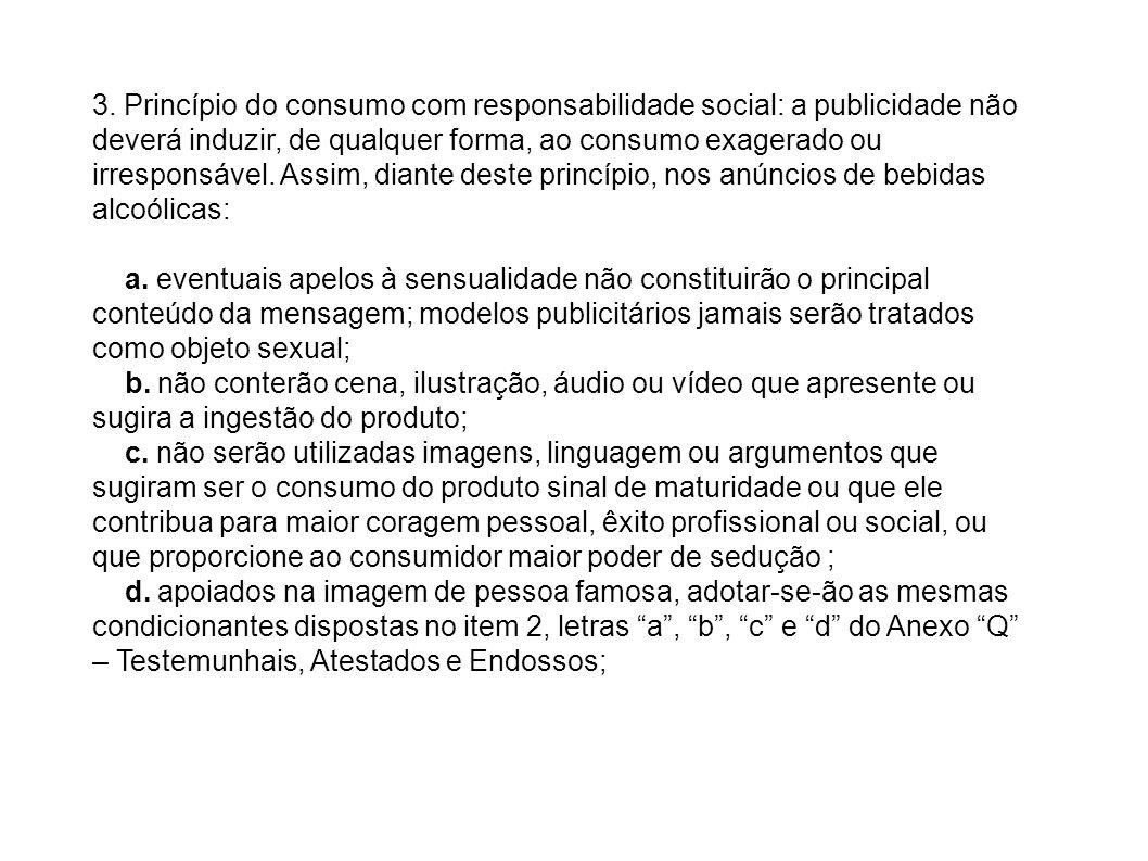 3. Princípio do consumo com responsabilidade social: a publicidade não deverá induzir, de qualquer forma, ao consumo exagerado ou irresponsável. Assim, diante deste princípio, nos anúncios de bebidas alcoólicas: