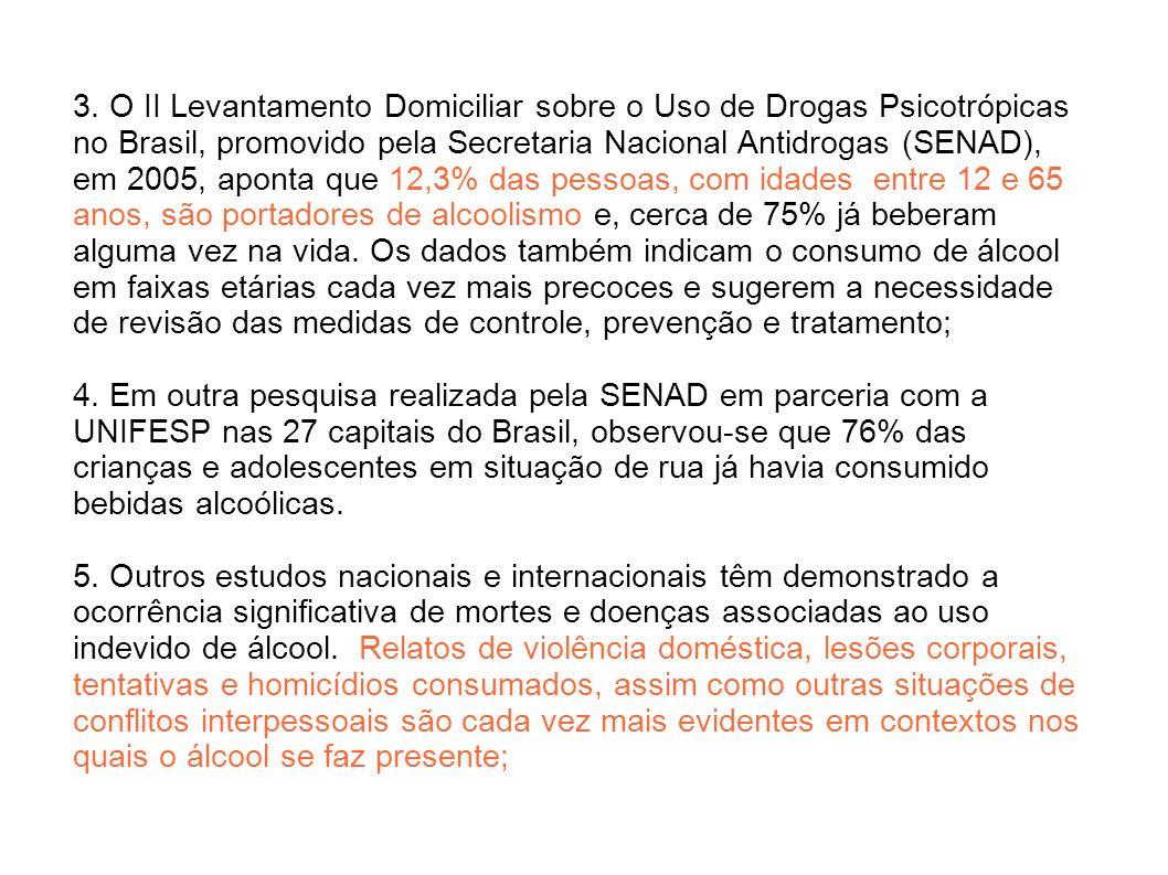 3. O II Levantamento Domiciliar sobre o Uso de Drogas Psicotrópicas no Brasil, promovido pela Secretaria Nacional Antidrogas (SENAD), em 2005, aponta que 12,3% das pessoas, com idades entre 12 e 65 anos, são portadores de alcoolismo e, cerca de 75% já beberam alguma vez na vida. Os dados também indicam o consumo de álcool em faixas etárias cada vez mais precoces e sugerem a necessidade de revisão das medidas de controle, prevenção e tratamento;